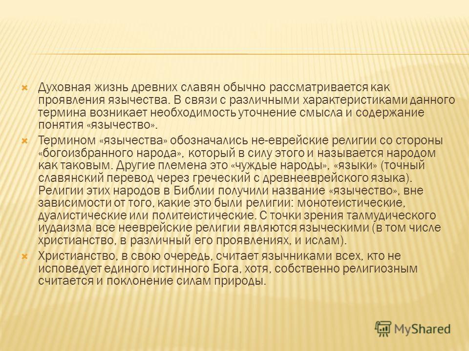 Духовная жизнь древних славян обычно рассматривается как проявления язычества. В связи с различными характеристиками данного термина возникает необходимость уточнение смысла и содержание понятия «язычество». Термином «язычества» обозначались не-евр