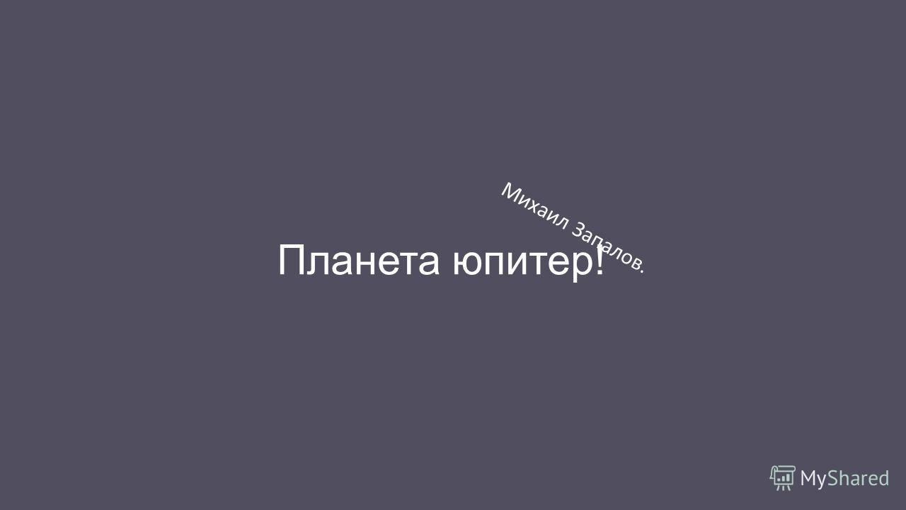 Планета юпитер! Михаил Запалов.