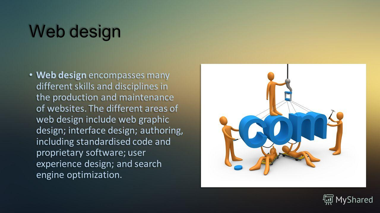 Web design Web design encompasses many different skills and disciplines in the production and maintenance of websites. The different areas of web design include web graphic design; interface design; authoring, including standardised code and propriet