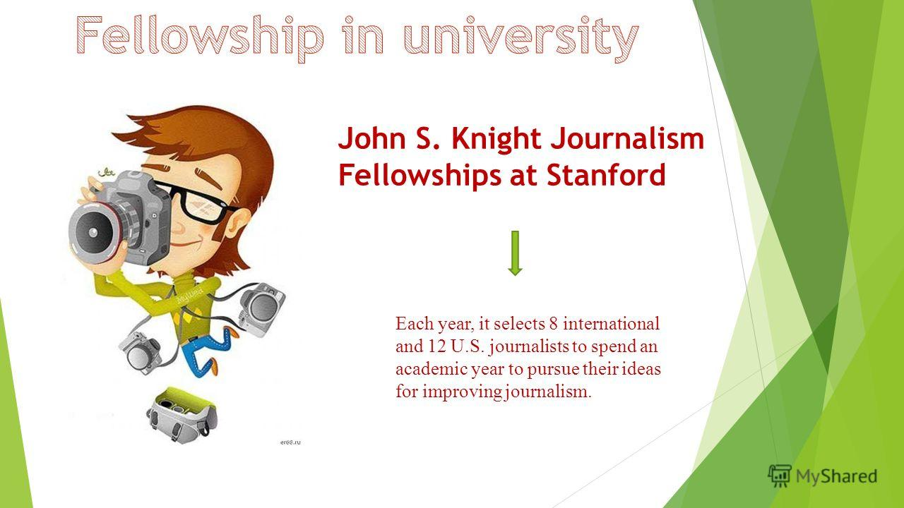 John S. Knight Journalism Fellowships at Stanford Each year, it selects 8 international and 12 U.S. journalists to spend an academic year to pursue their ideas for improving journalism.