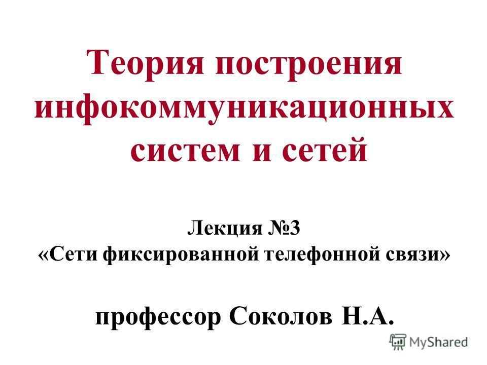 Теория построения инфокоммуникационных систем и сетей Лекция 3 «Сети фиксированной телефонной связи» профессор Соколов Н.А.