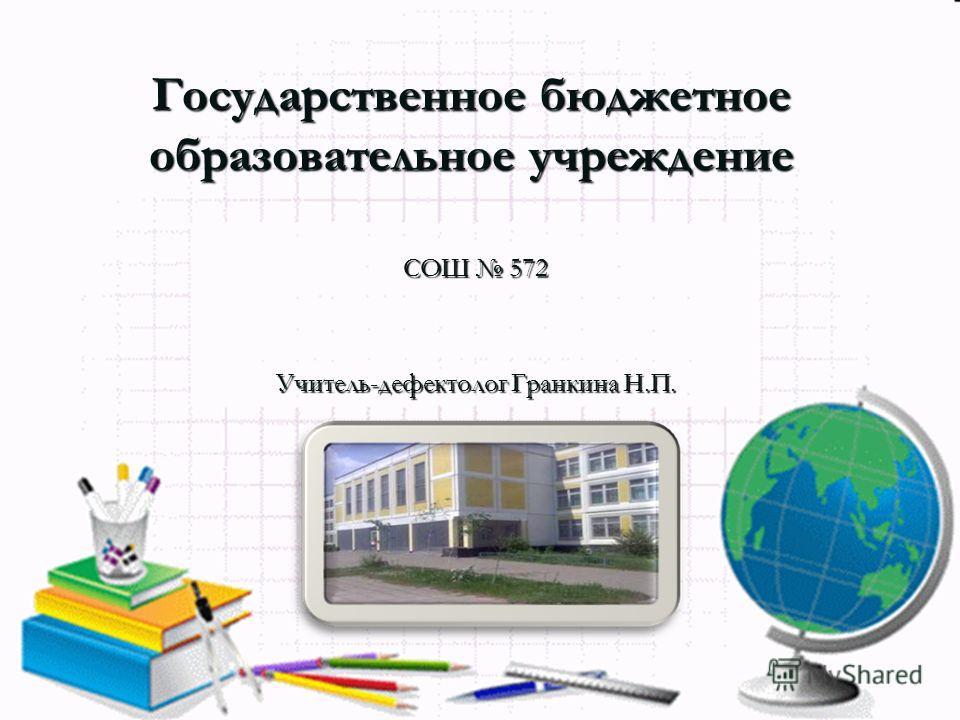 Государственное бюджетное образовательное учреждение СОШ 572 Учитель-дефектолог Гранкина Н.П.