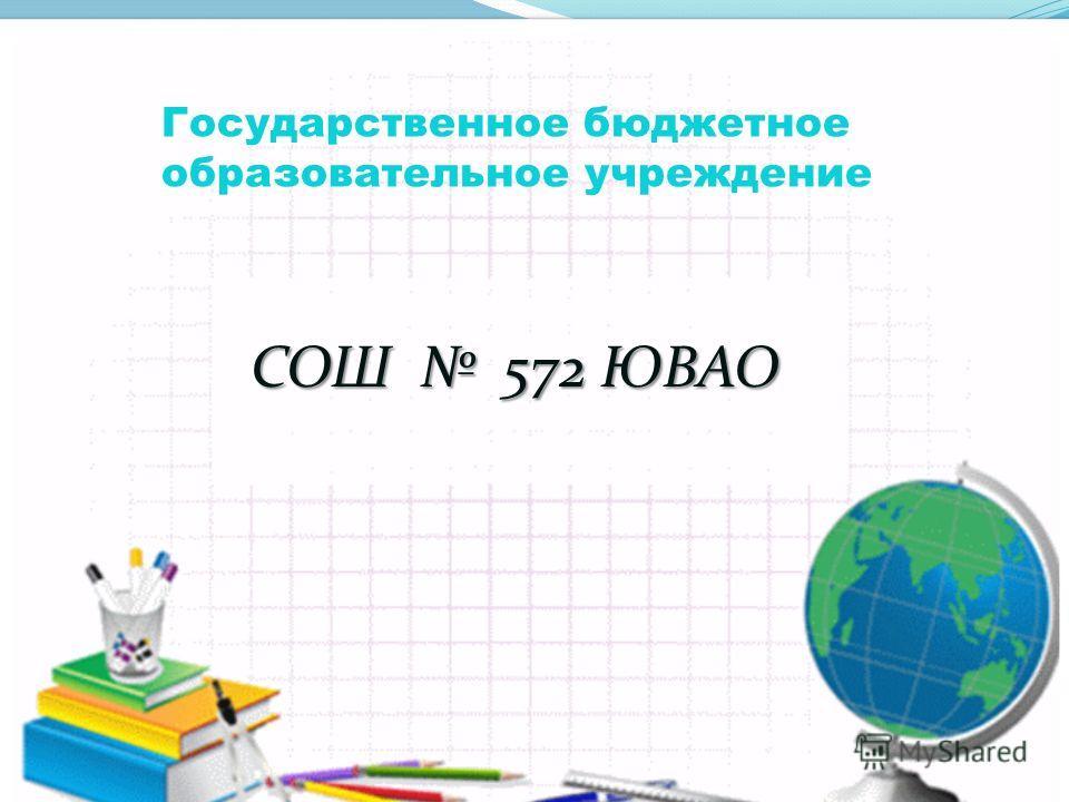Государственное бюджетное образовательное учреждение СОШ 572 ЮВАО