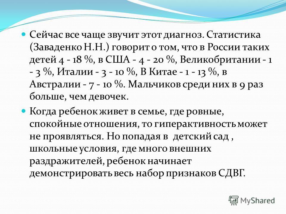 Сейчас все чаще звучит этот диагноз. Статистика (Заваденко Н.Н.) говорит о том, что в России таких детей 4 - 18 %, в США - 4 - 20 %, Великобритании - 1 - 3 %, Италии - 3 - 10 %, В Китае - 1 - 13 %, в Австралии - 7 - 10 %. Мальчиков среди них в 9 раз