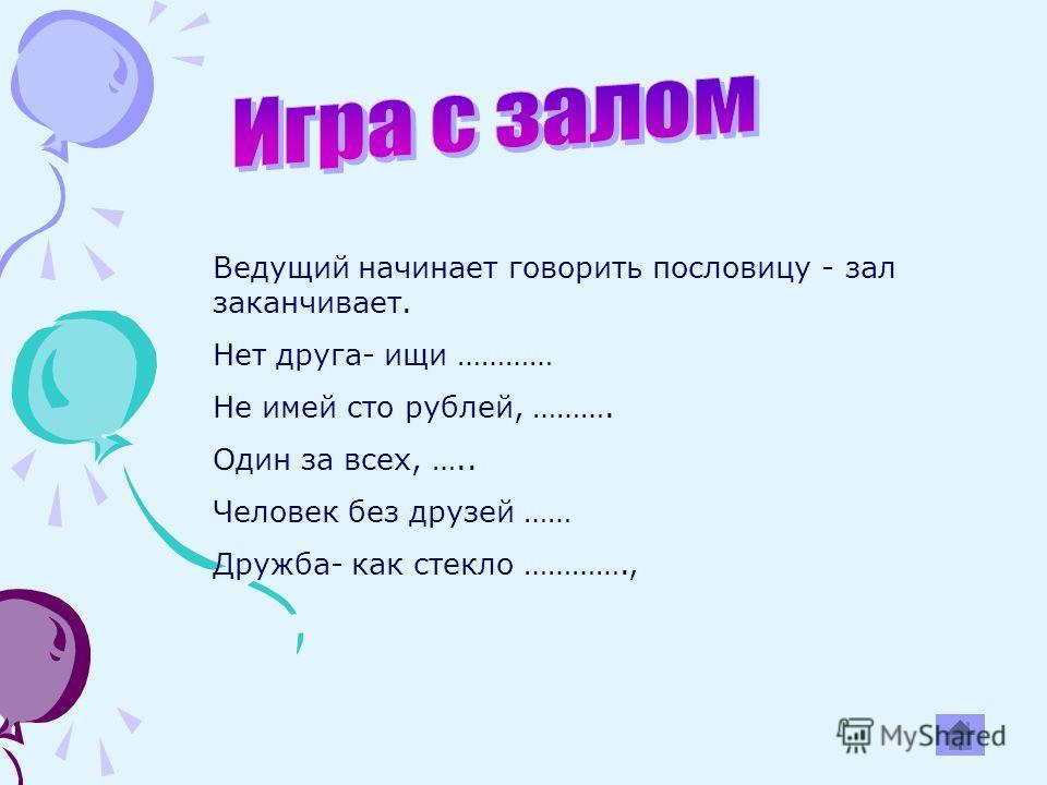 Ведущий начинает говорить пословицу - зал заканчивает. Нет друга- ищи ………… Не имей сто рублей, ………. Один за всех, ….. Человек без друзей …… Дружба- как стекло ………….,