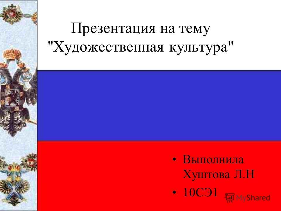 Презентация на тему Художественная культура Выполнила Хуштова Л.Н 10СЭ1