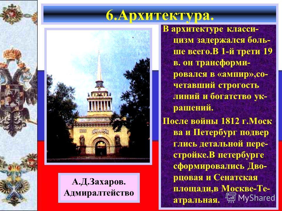 В архитектуре класси- цизм задержался боль- ше всего.В 1-й трети 19 в. он трансформи- ровался в «ампир»,со- четавший строгость линий и богатство ук- рашений. После войны 1812 г.Моск ва и Петербург подвер глись детальной пере- стройке.В петербурге сфо