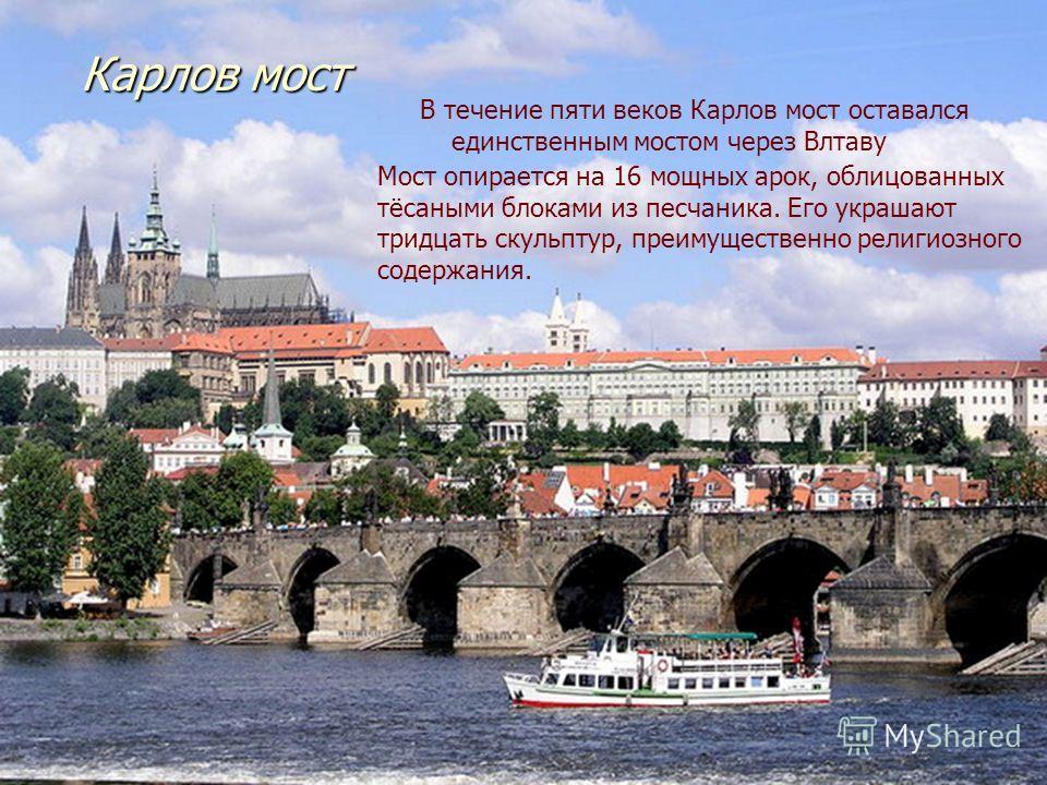Карлов мост В течение пяти веков Карлов мост оставался единственным мостом через Влтаву Мост опирается на 16 мощных арок, облицованных тёсаными блоками из песчаника. Его украшают тридцать скульптур, преимущественно религиозного содержания.