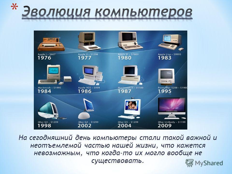 На сегодняшний день компьютеры стали такой важной и неотъемлемой частью нашей жизни, что кажется невозможным, что когда-то их могло вообще не существовать.