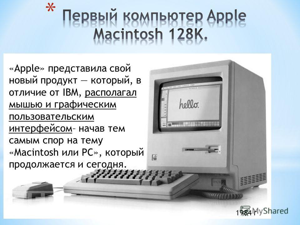 «Apple» представила свой новый продукт который, в отличие от IBM, располагал мышью и графическим пользовательским интерфейсом– начав тем самым спор на тему «Macintosh или PC», который продолжается и сегодня. 1984 г