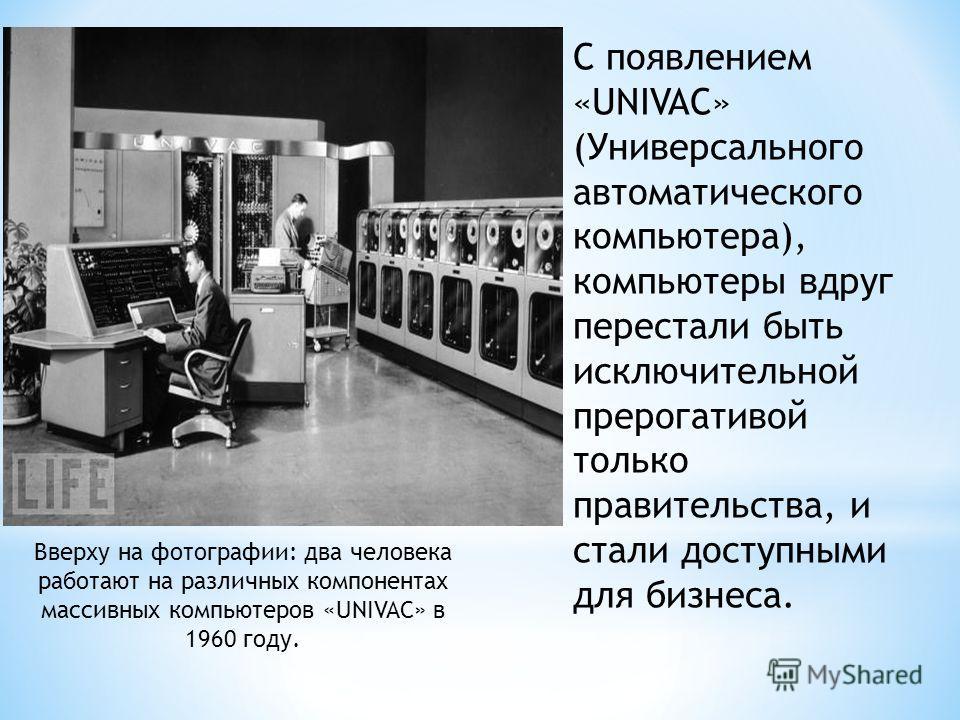 С появлением «UNIVAC» (Универсального автоматического компьютера), компьютеры вдруг перестали быть исключительной прерогативой только правительства, и стали доступными для бизнеса. Вверху на фотографии: два человека работают на различных компонентах
