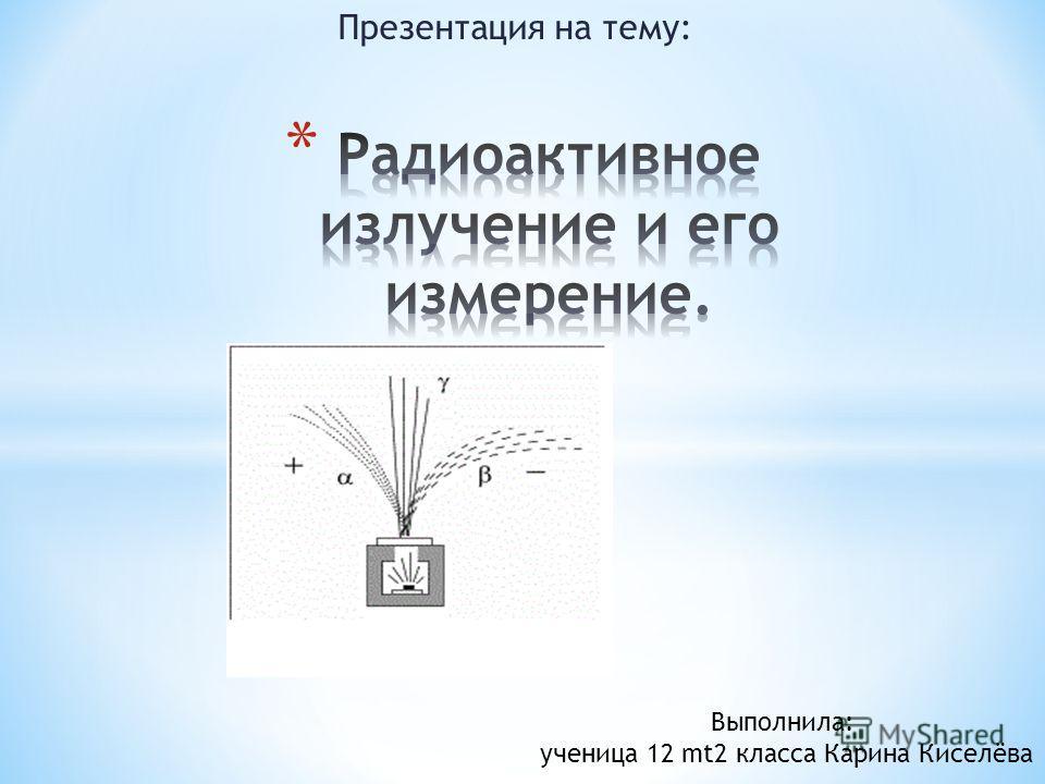 Презентация на тему: Выполнила: ученица 12 mt2 класса Карина Киселёва