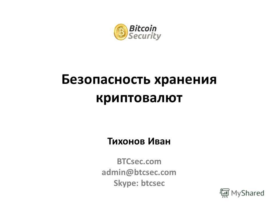 Тихонов Иван BTCsec.com admin@btcsec.com Skype: btcsec Безопасность хранения криптовалют