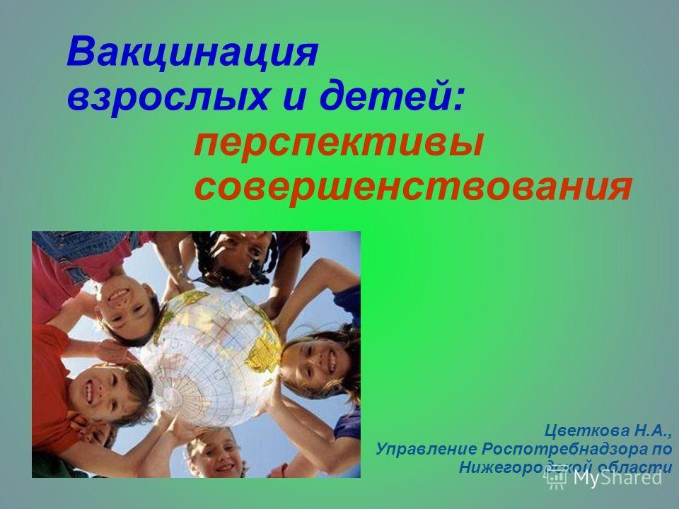 Вакцинация взрослых и детей: перспективы совершенствования Цветкова Н.А., Управление Роспотребнадзора по Нижегородской области