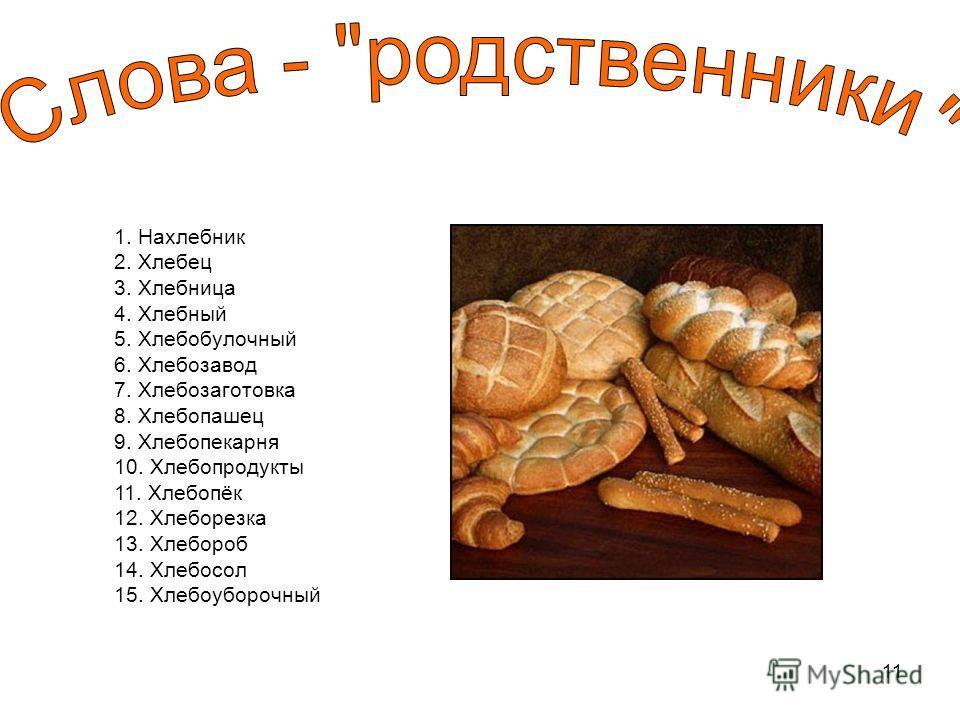 11 1. Нахлебник 2. Хлебец 3. Хлебница 4. Хлебный 5. Хлебобулочный 6. Хлебозавод 7. Хлебозаготовка 8. Хлебопашец 9. Хлебопекарня 10. Хлебопродукты 11. Хлебопёк 12. Хлеборезка 13. Хлебороб 14. Хлебосол 15. Хлебоуборочный