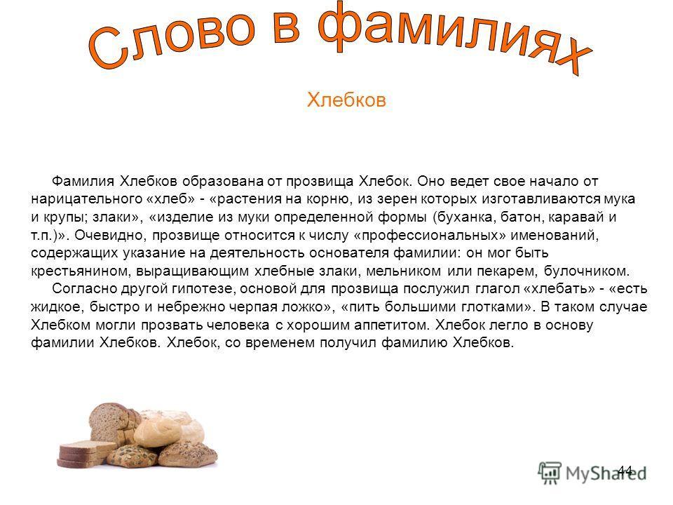 44 Хлебков Фамилия Хлебков образована от прозвища Хлебок. Оно ведет свое начало от нарицательного «хлеб» - «растения на корню, из зерен которых изготавливаются мука и крупы; злаки», «изделие из муки определенной формы (буханка, батон, каравай и т.п.)
