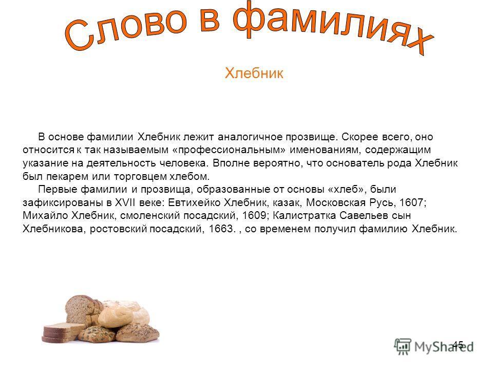 45 Хлебник В основе фамилии Хлебник лежит аналогичное прозвище. Скорее всего, оно относится к так называемым «профессиональным» именованиям, содержащим указание на деятельность человека. Вполне вероятно, что основатель рода Хлебник был пекарем или то