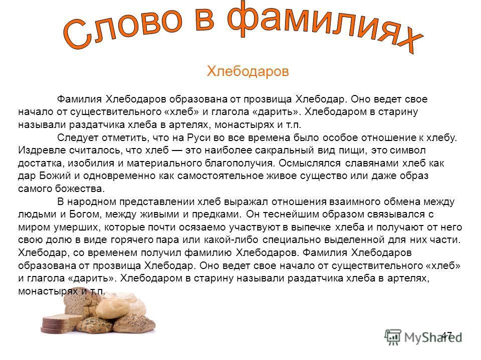 47 Хлебодаров Фамилия Хлебодаров образована от прозвища Хлебодар. Оно ведет свое начало от существительного «хлеб» и глагола «дарить». Хлебодаром в старину называли раздатчика хлеба в артелях, монастырях и т.п. Следует отметить, что на Руси во все вр