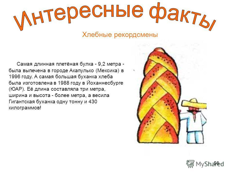 56 Хлебные рекордсмены Самая длинная плетёная булка - 9,2 метра - была выпечена в городе Акапулько (Мексика) в 1996 году. А самая большая буханка хлеба была изготовлена в 1988 году в Йоханнесбурге (ЮАР). Её длина составляла три метра, ширина и высота