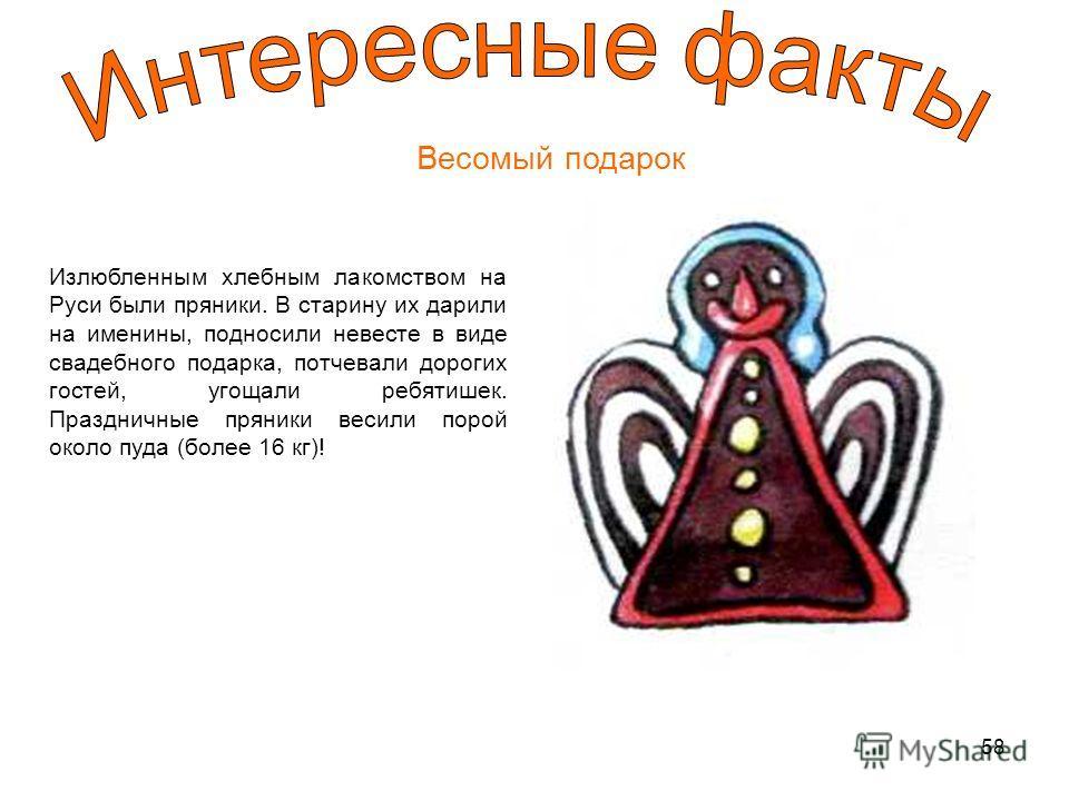 58 Весомый подарок Излюбленным хлебным лакомством на Руси были пряники. В старину их дарили на именины, подносили невесте в виде свадебного подарка, потчевали дорогих гостей, угощали ребятишек. Праздничные пряники весили порой около пуда (более 16 кг