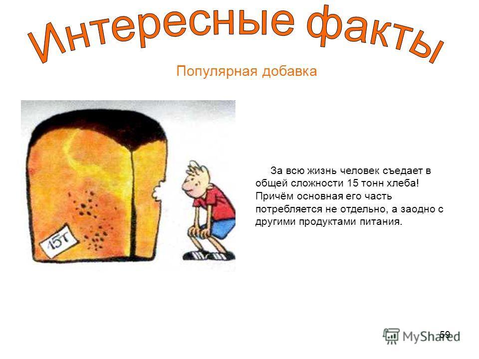 59 Популярная добавка За всю жизнь человек съедает в общей сложности 15 тонн хлеба! Причём основная его часть потребляется не отдельно, а заодно с другими продуктами питания.