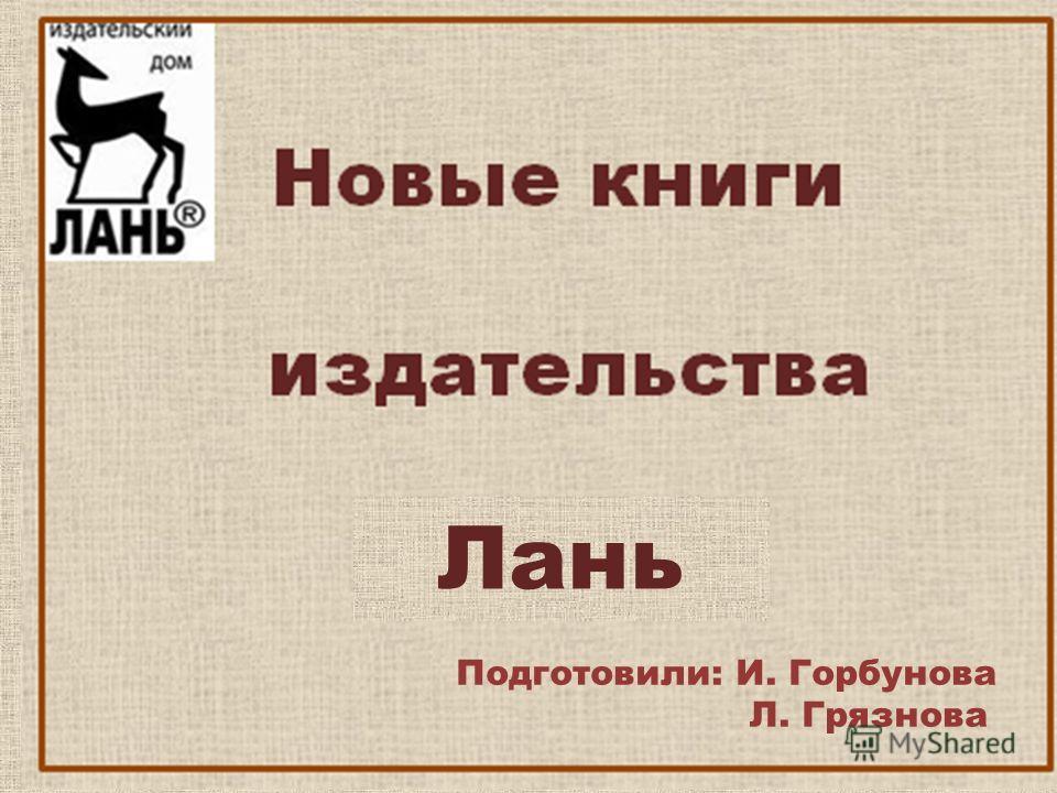 Подготовили: И. Горбунова Л. Грязнова Лань