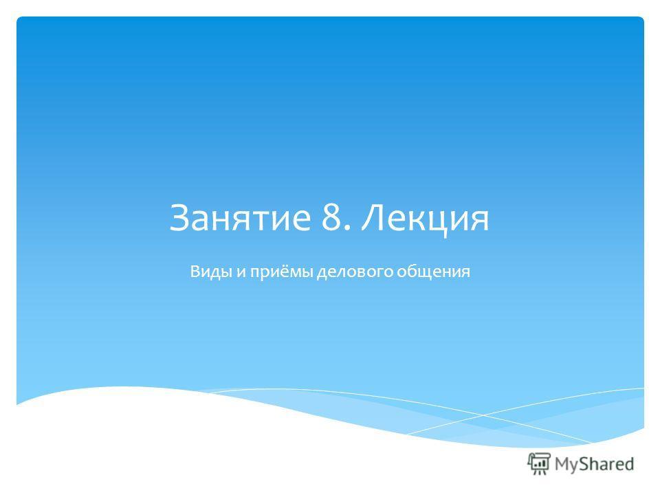 Занятие 8. Лекция Виды и приёмы делового общения