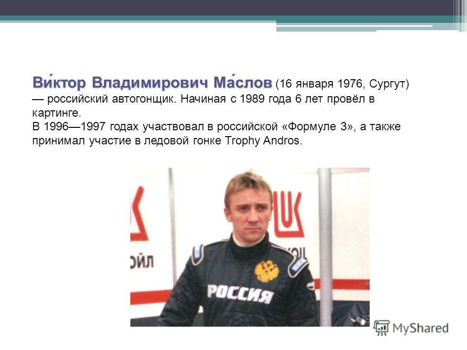 Ви́ктор Владимирович Ма́слов Ви́ктор Владимирович Ма́слов (16 января 1976, Сургут) российский автогонщик. Начиная с 1989 года 6 лет провёл в картинге. В 19961997 годах участвовал в российской «Формуле 3», а также принимал участие в ледовой гонке Trop