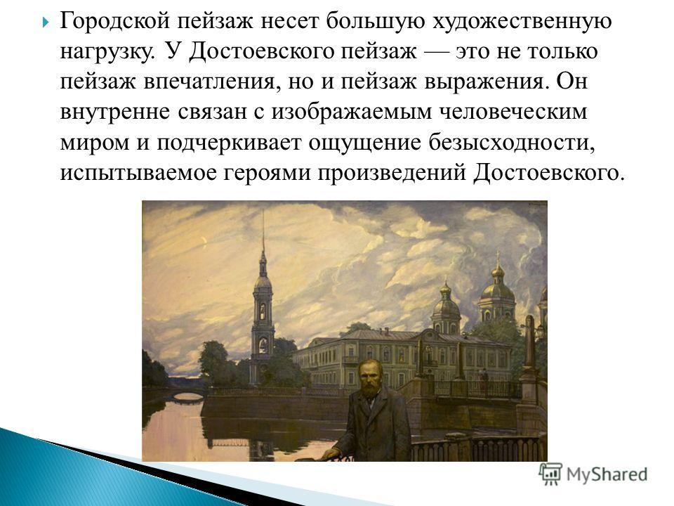 Городской пейзаж несет большую художественную нагрузку. У Достоевского пейзаж это не только пейзаж впечатления, но и пейзаж выражения. Он внутренне связан с изображаемым человеческим миром и подчеркивает ощущение безысходности, испытываемое героями п