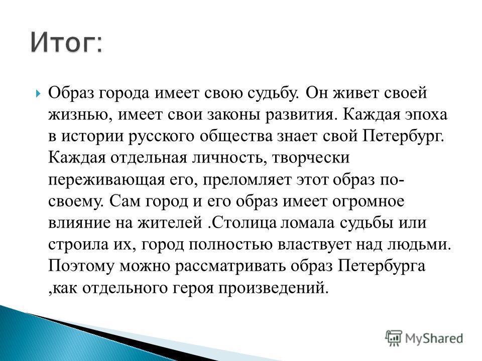 Образ города имеет свою судьбу. Он живет своей жизнью, имеет свои законы развития. Каждая эпоха в истории русского общества знает свой Петербург. Каждая отдельная личность, творчески переживающая его, преломляет этот образ по- своему. Сам город и его