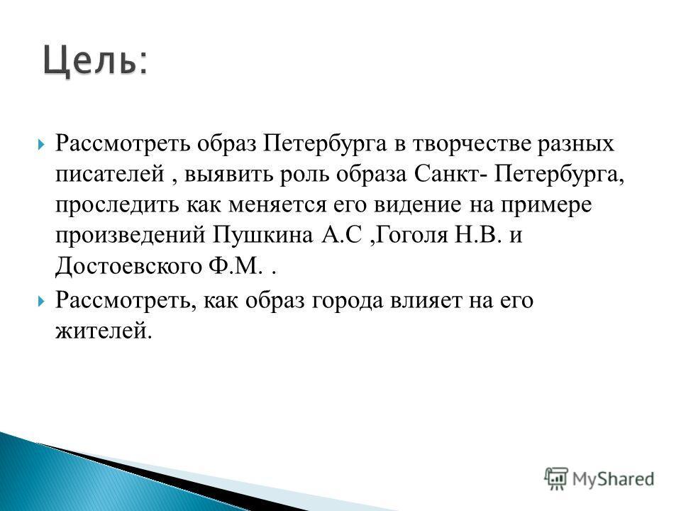 Рассмотреть образ Петербурга в творчестве разных писателей, выявить роль образа Санкт- Петербурга, проследить как меняется его видение на примере произведений Пушкина А.С,Гоголя Н.В. и Достоевского Ф.М.. Рассмотреть, как образ города влияет на его жи