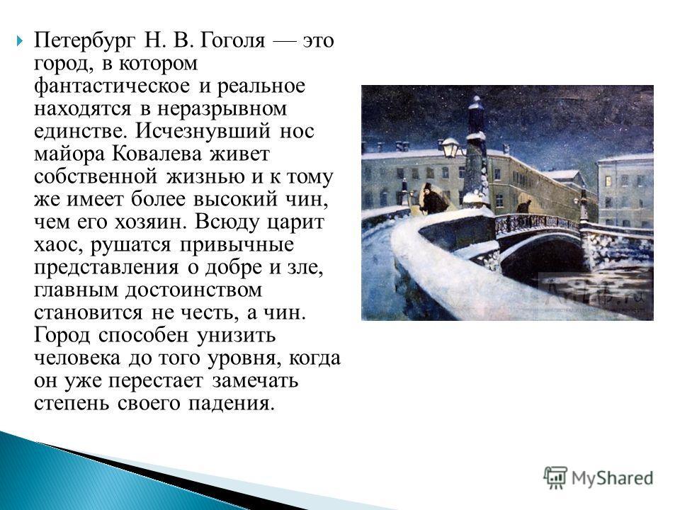 Петербург Н. В. Гоголя это город, в котором фантастическое и реальное находятся в неразрывном единстве. Исчезнувший нос майора Ковалева живет собственной жизнью и к тому же имеет более высокий чин, чем его хозяин. Всюду царит хаос, рушатся привычные