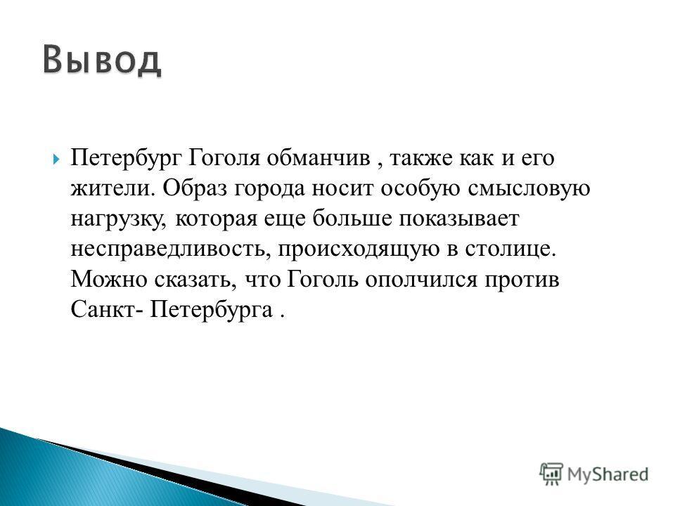 Петербург Гоголя обманчив, также как и его жители. Образ города носит особую смысловую нагрузку, которая еще больше показывает несправедливость, происходящую в столице. Можно сказать, что Гоголь ополчился против Санкт- Петербурга.