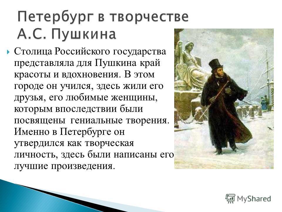 Столица Российского государства представляла для Пушкина край красоты и вдохновения. В этом городе он учился, здесь жили его друзья, его любимые женщины, которым впоследствии были посвящены гениальные творения. Именно в Петербурге он утвердился как т