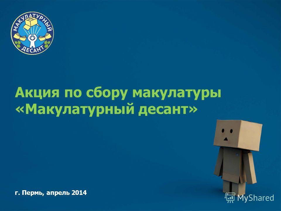 Акция по сбору макулатуры «Макулатурный десант» г. Пермь, апрель 2014