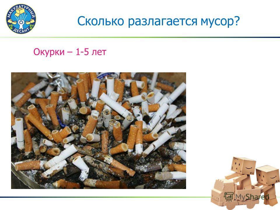 Окурки – 1-5 лет Сколько разлагается мусор?