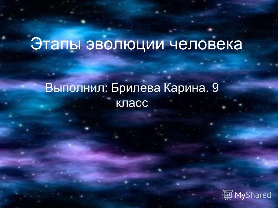 Этапы эволюции человека Выполнил: Брилева Карина. 9 класс