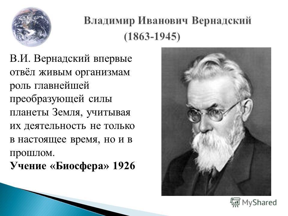 В.И. Вернадский впервые отвёл живым организмам роль главнейшей преобразующей силы планеты Земля, учитывая их деятельность не только в настоящее время, но и в прошлом. Учение «Биосфера» 1926