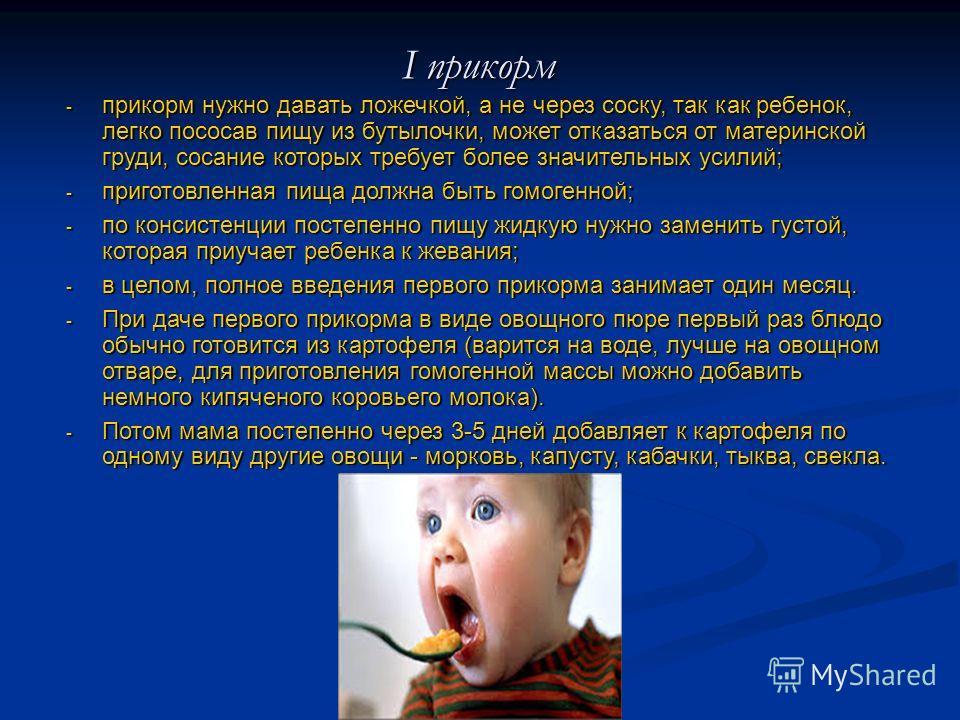 - прикорм нужно давать ложечкой, а не через соску, так как ребенок, легко пососав пищу из бутылочки, может отказаться от материнской груди, сосание которых требует более значительных усилий; - приготовленная пища должна быть гомогенной; - по консисте