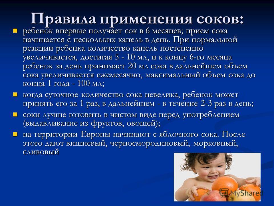 Правила применения соков: ребенок впервые получает сок в 6 месяцев; прием сока начинается с нескольких капель в день. При нормальной реакции ребенка количество капель постепенно увеличивается, достигая 5 - 10 мл, и к концу 6-го месяца ребенок за день