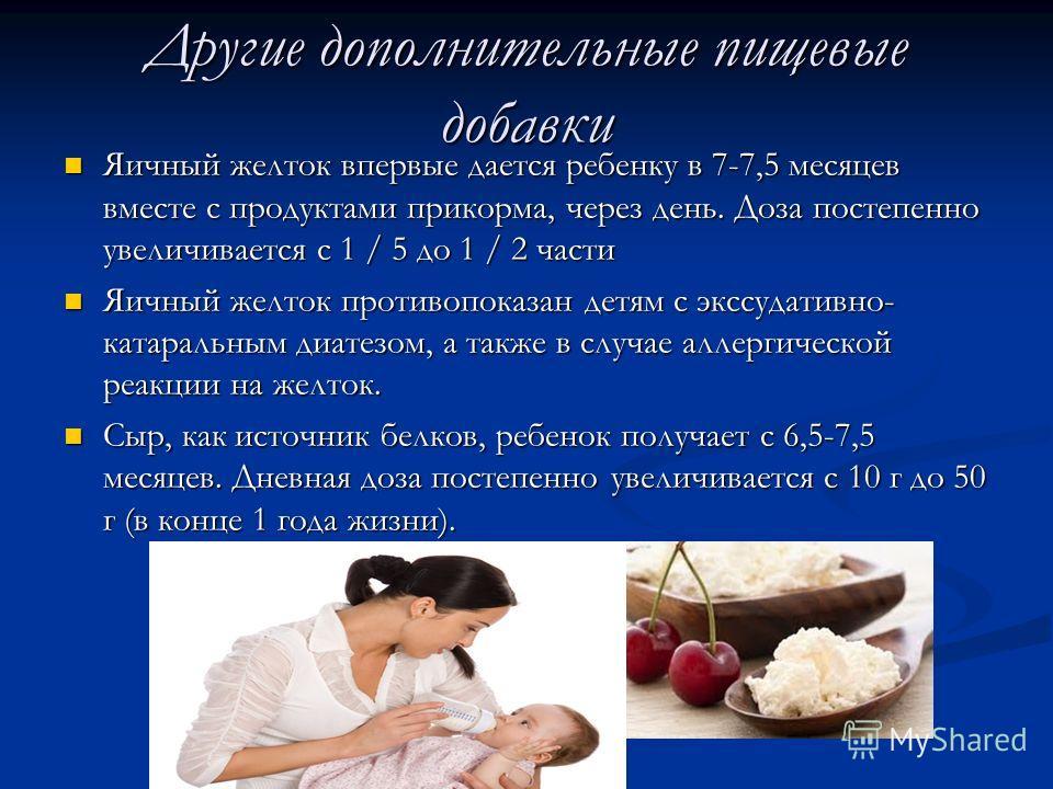 Другие дополнительные пищевые добавки Яичный желток впервые дается ребенку в 7-7,5 месяцев вместе с продуктами прикорма, через день. Доза постепенно увеличивается с 1 / 5 до 1 / 2 части Яичный желток впервые дается ребенку в 7-7,5 месяцев вместе с пр