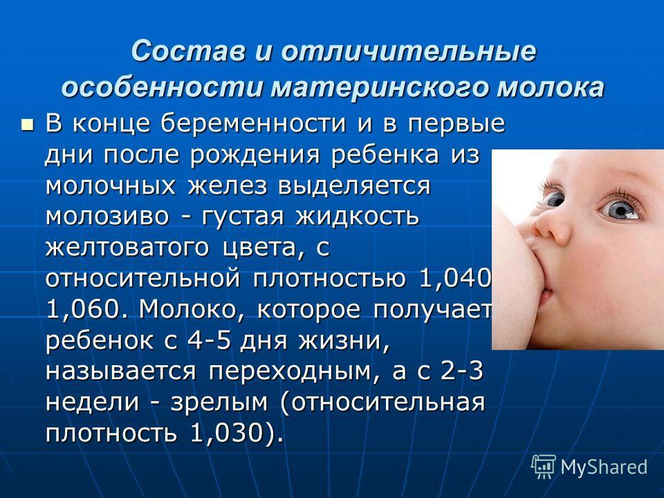 Состав и отличительные особенности материнского молока В конце беременности и в первые дни после рождения ребенка из молочных желез выделяется молозиво - густая жидкость желтоватого цвета, с относительной плотностью 1,040- 1,060. Молоко, которое полу