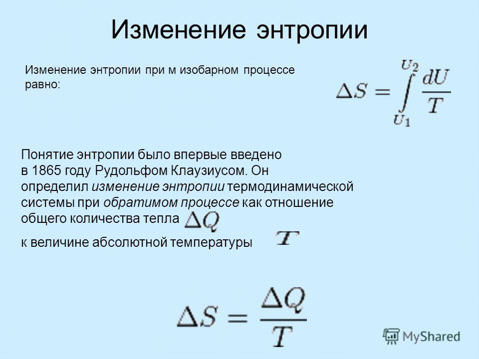 Изменение энтропии Изменение энтропии при м изобарном процессе равно: Понятие энтропии было впервые введено в 1865 году Рудольфом Клаузиусом. Он определил изменение энтропии термодинамической системы при обратимом процессе как отношение общего количе