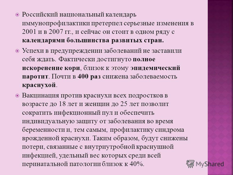 Российский национальный календарь иммунопрофилактики претерпел серьезные изменения в 2001 и в 2007 гг., и сейчас он стоит в одном ряду с календарями большинства развитых стран. Успехи в предупреждении заболеваний не заставили себя ждать. Фактически д