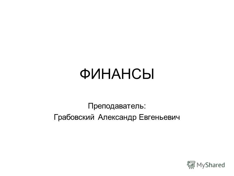 ФИНАНСЫ Преподаватель: Грабовский Александр Евгеньевич