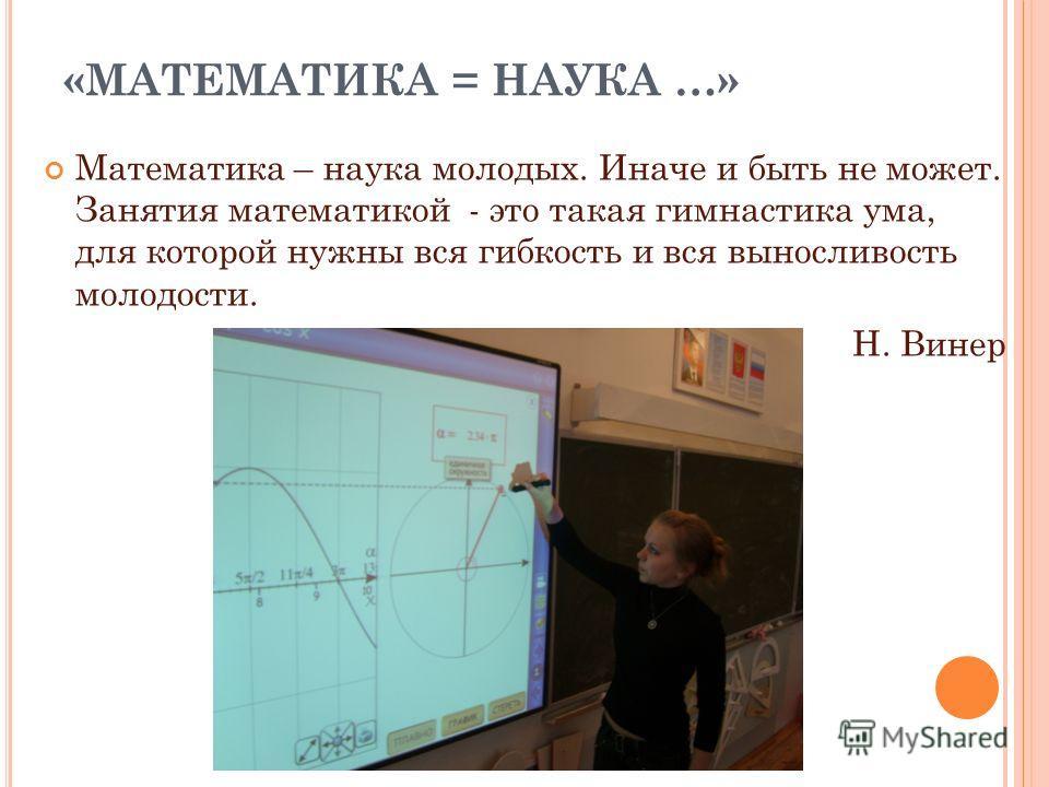 «МАТЕМАТИКА = НАУКА …» Математика – наука молодых. Иначе и быть не может. Занятия математикой - это такая гимнастика ума, для которой нужны вся гибкость и вся выносливость молодости. Н. Винер