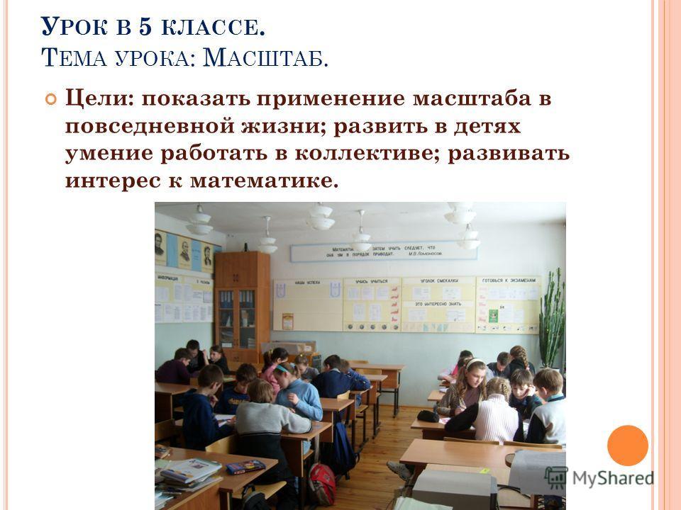 У РОК В 5 КЛАССЕ. Т ЕМА УРОКА : М АСШТАБ. Цели: показать применение масштаба в повседневной жизни; развить в детях умение работать в коллективе; развивать интерес к математике.