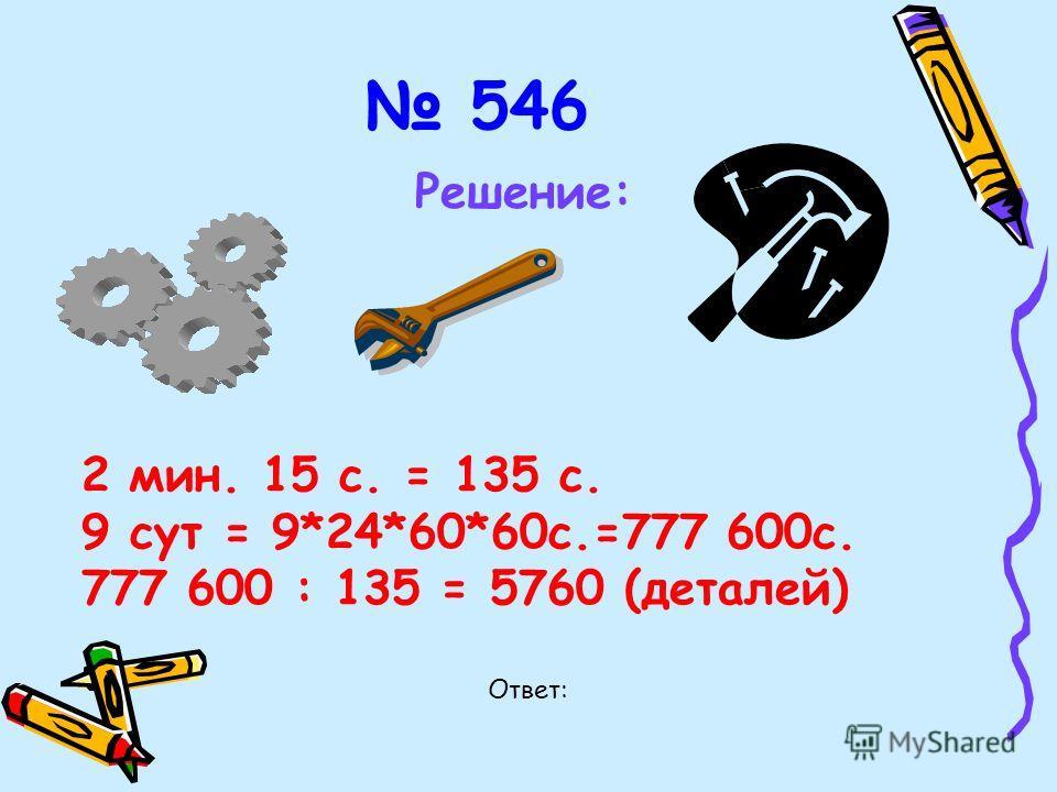 546 Решение: 2 мин. 15 с. = 135 с. 9 сут = 9*24*60*60с.=777 600с. 777 600 : 135 = 5760 (деталей) Ответ: