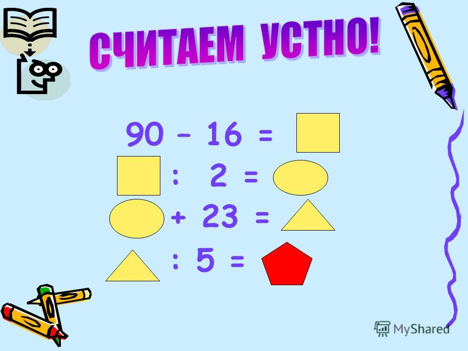 : 2 = + 23 = 90 – 16 = : 5 =