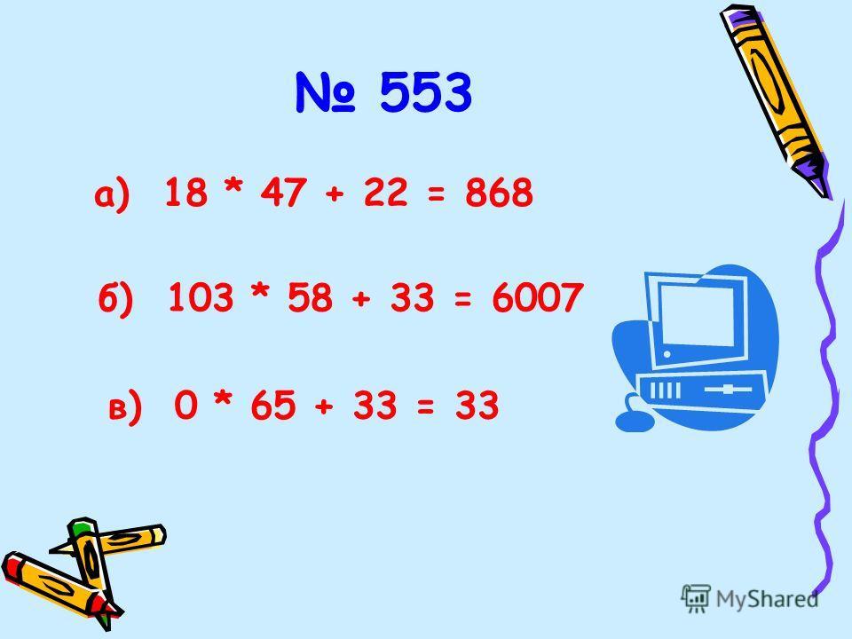 553 б) 103 * 58 + 33 = 6007 в) 0 * 65 + 33 = 33 а) 18 * 47 + 22 = 868